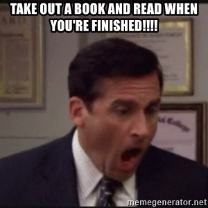 michael scott yelling NO - Take out a book and read when you're finished!!!!