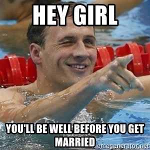 Ryan Lochte - Hey girl You'll be well before you get marRied