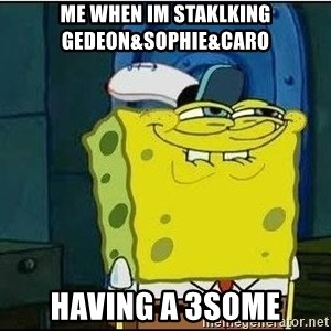 Bob Esponja - Me When im staklkinG  Gedeon&Sophie&CarO Having a 3SoMe