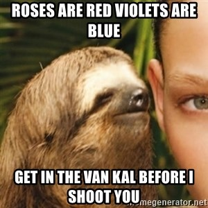 Whispering sloth - Roses are red violets are blue Get in the van kal before i shoot you