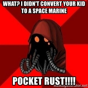Advice Techpriest - what? i didn't convert your kid to a space marine pocket rust!!!!