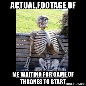 Still Waiting - actual footage of me waiting for Game of Thrones to start