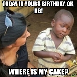 Skeptical african kid  - ToDAY is yours birthday, OK, HB! where is my cake?