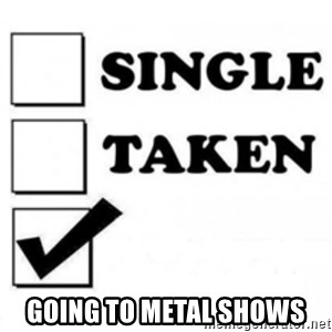 single taken checkbox -  Going tO metal shows