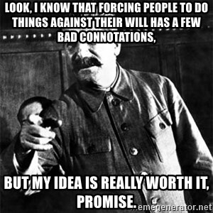 Joseph Stalin - Look, I know that forcing people to do things against their will has a few bad connotations,  BUT MY IDEA IS REALLY WORTH IT, PROMISE.