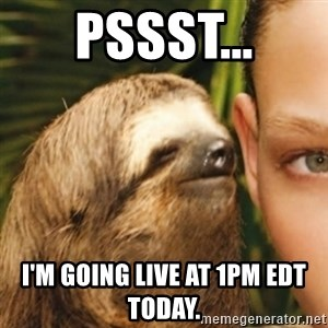 Whispering sloth - PSSST... i'M GOING LIVE AT 1pm edt tODAY.