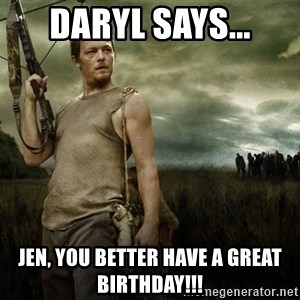 Daryl Dixon - Daryl says... Jen, you better have a great birthday!!!