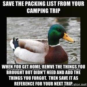 good advice duck - Save the packing list from your camping trip when you get home, remve the things you brought but didn't need and add the things you forgot.  Then save it as reference for your next trip.