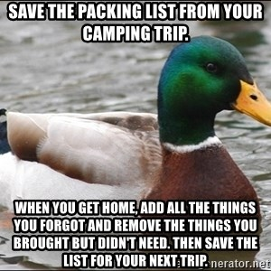 Actual Advice Mallard 1 - Save the packing list from your camping trip.  When you get home, add all the things you forgot and remove the things you brought but didn't need. Then save the list for your next trip.