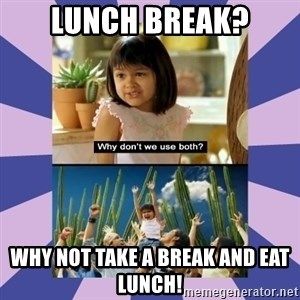 Why don't we use both girl - Lunch Break? Why not take a break and eat lunch!