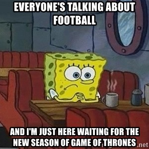 Coffee shop spongebob - Everyone's talking ABOut football And i'm just here waiting for the new season of game of thrones