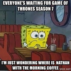 Coffee shop spongebob - everyone's waiting for game of thrones season 7 i'm just wondering where is  Nathan with the morning coffee