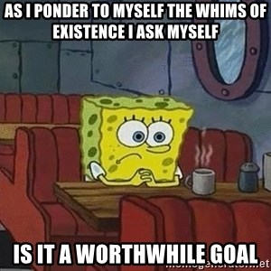 Coffee shop spongebob - AS I PONDER TO MYSELF THE WHIMS OF EXISTENCE I ASK MYSELF IS IT A WORTHWHILE GOAL