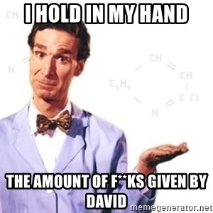 Bill Nye - I hold in my hand The amount of F**ks given by david