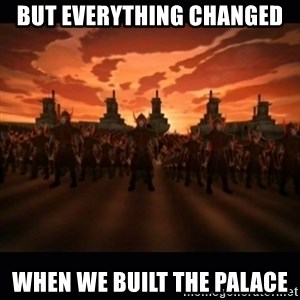 until the fire nation attacked. - But everything changed When we built the palace