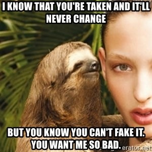 sexy sloth - I know that you're taken and it'll never change but you know you can't fake it. you want me so bad.