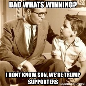 father son  - Dad whats winning? I dont know son, we're trump supporters