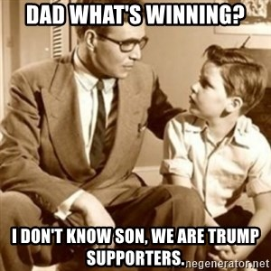 father son  - Dad what's winning? I don't know son, we are trump supporters.
