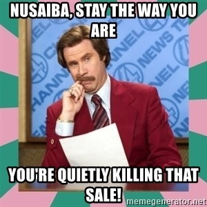 anchorman - nusaiba, stay the way you are you're QUIETLY killing that sale!