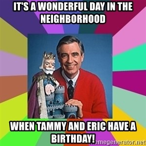 mr rogers  - IT's a wonderful day in THe neighborhood  When tammy and eric have a birthday!