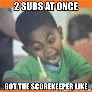 I FUCKING LOVE  - 2 subs at once got the scorekeeper like