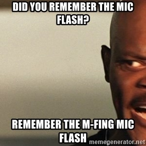 Snakes on a plane Samuel L Jackson - did you remember the mic flash? remember the m-fing mic flash
