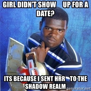 yugioh - GIRL didn't show     up for a date? Its because I sent hrr    to the  sHAdow realm