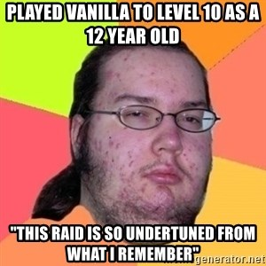 """Fat Nerd guy - played vanilla to level 10 as a 12 year old  """"THIS RAID IS SO UNDERTUNED from WHAT I REMEMBER"""""""