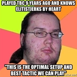 """Fat Nerd guy - Played tbc 9 years ago and knows elitistjerks by heart """"this is the optimal setup and best tactic we can play"""""""
