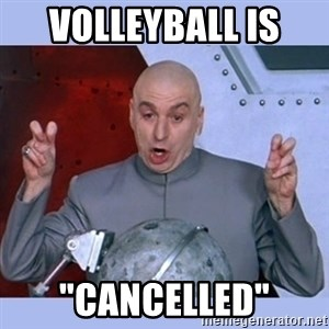 "Dr Evil meme - Volleyball is  ""cANCELLED"""