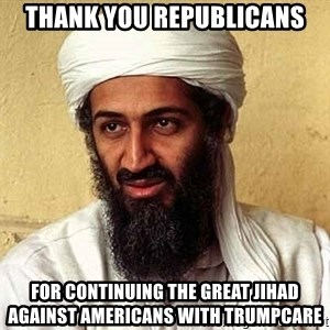 Osama Bin Laden - thank you republicans for continuing the great jihad against americans with trumpcare