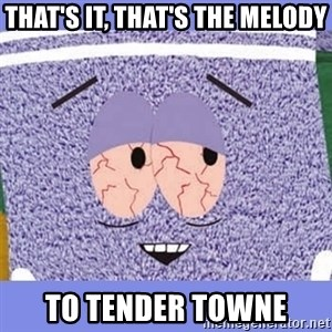 Towelie - that's it, that's the Melody to Tender Towne