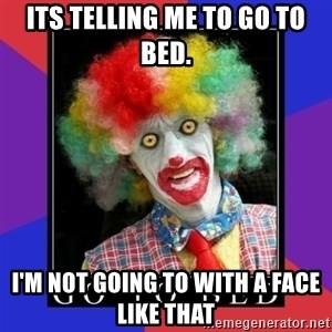 go to bed clown  - Its telling me to go to bed. I'm not going to with a face like that