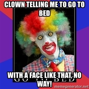 go to bed clown  - clown telling me to go to bed  with a face like that, no way!