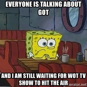 Coffee shop spongebob - Everyone is talking about GoT And I am still waiting for WoT tv show to hit the air