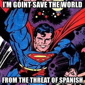 Badass Superman - i'm goint save the world from the threat of Spanish