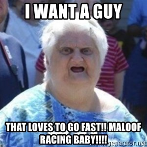 Fat Woman Wat - i want a guy that loves to go fast!! Maloof Racing baby!!!!