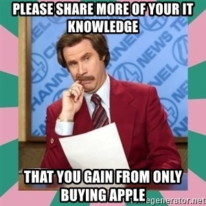 anchorman - Please share more of your it knowledge that you gain from only buying apple