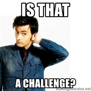 Doctor Who - IS THAT A CHALLENGE?