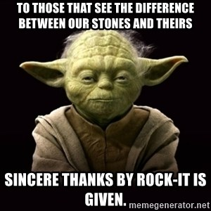ProYodaAdvice - to those that see the difference between our stones and theirs SINCERE THANKS by rock-it IS GIVEN.