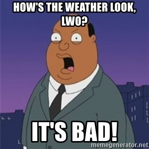 ollie williams - How's the weather look, lwo? It's bad!