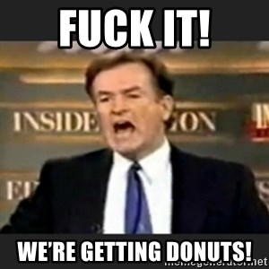 bill o' reilly fuck it - FUck it! We're getting donuts!