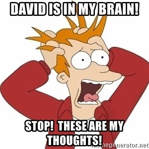 Fry Panic - David is in my brain! Stop!  These are my thoughts!