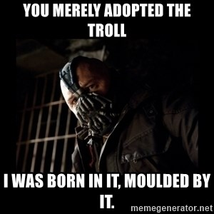 Bane Meme - you merely adopted the troll I WAS BORN IN IT, MOULDED BY IT.