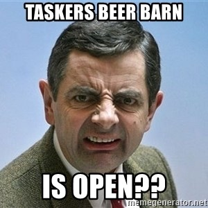 mr bean funny face - taskers beer barn is open??