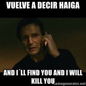 liam neeson taken - vuelve a decir haiga  and I´ll find you and i will kill you