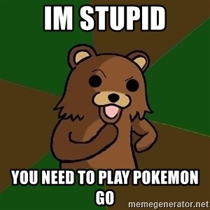 Pedobear - im stupid you need to play pokemon go