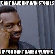 Pretty smart - Cant have any win stories if you dont have any wins