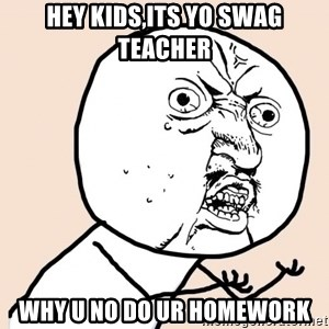 y u no meme - HEY KIDS,ITS YO swag TEACHER Why u no do ur homeworK
