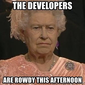 Queen Elizabeth Meme - The Developers Are rowdy this afternoon